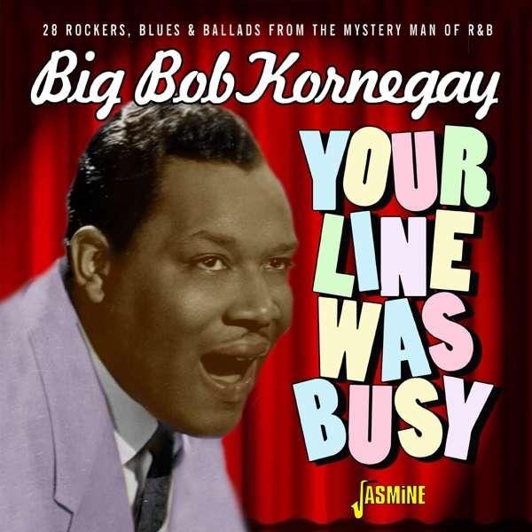 Big Bob Kornegay - Your Line Was Busy – 28 Rockers, Blues & Ballads From The Mystery Man Of Rhythm & Blues